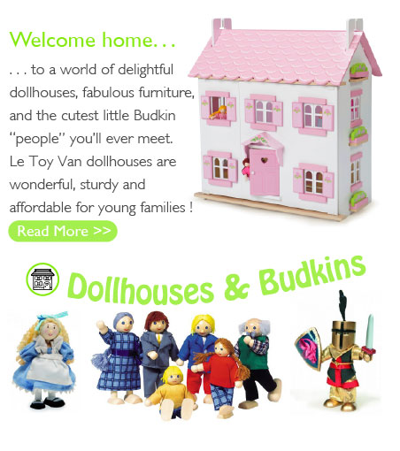 "Welcome home... to a world of delightful dollhouses, fabulous furniture, and the cutest little Budkin ""people"" you'll ever meet. Le Toy Van dollhouses are wonderful, sturdy and affordable for young families!"