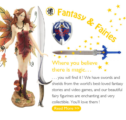 Where you believe there is magic... you will find it! We have swords and shields from the world's best-loved fantasy stories and video games, and our beautiful fairy figurines are enchanting and very collectible. You'll love them!