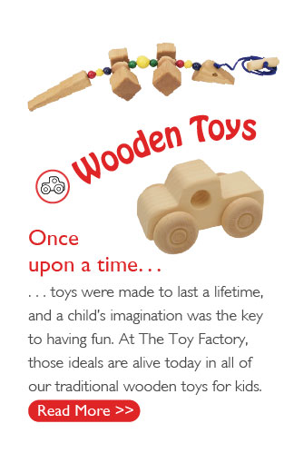 Once upon a time... toys were made to last a lifetime, and a child's imagination was the key to having fun. At The Toy Factory, those ideals are alive today in all of our traditional wooden toys for kids.